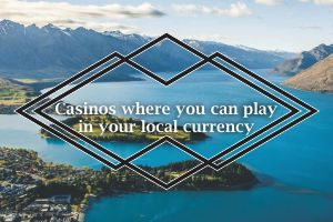 Casinos where you can play in your local currency