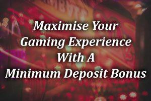 Maximise-Your-Gaming-Experience-With-A Minimum Deposit Bonus