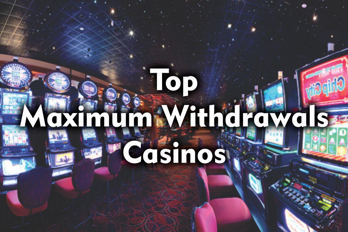Top Maximum Withdrawals Casinos