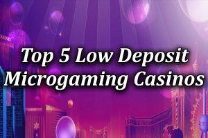 top 5 low deposit microgaming game casinos
