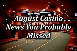 Casino News wrap up from August